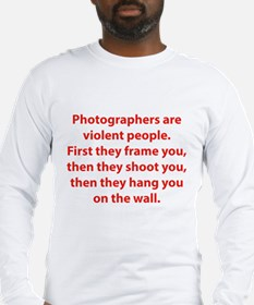 Photographers are violent people. Long Sleeve T-Sh