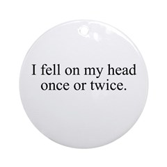 I fell on my head once or twi Ornament (Round)