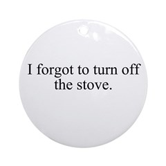 I forgot to turn off the stov Ornament (Round)