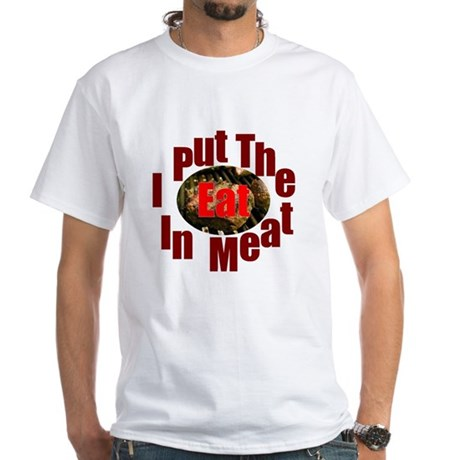 I Put the EAT in MEAT White T-Shirt