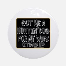 GOT ME A HUNTIN' DOG FOR MY WIFE Ornament (Round)
