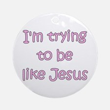 Trying to be like Jesus (pink) Ornament (Round)