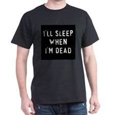 I'll sleep when I'm dead Black T-Shirt