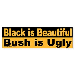 Black is Beautiful; Bush is Ugly Bumper Sticker