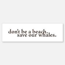 dont be a beach. save our whales Bumper Bumper Sticker
