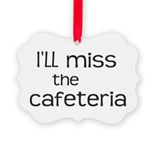 I'll miss the Cafeteria Ornament