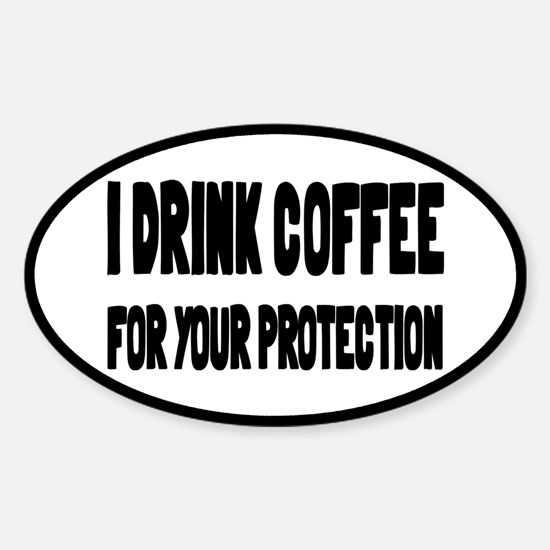 I Drink Coffee For Your Protection Sticker (Oval)