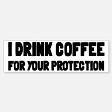 I Drink Coffee For Your Protection Bumper Bumper Sticker