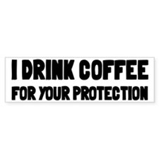 I Drink Coffee For Your Protection Bumper Sticker