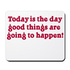 Today is the day good things Mousepad