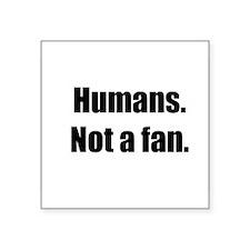 "Humans. Not a fan. Square Sticker 3"" x 3"""