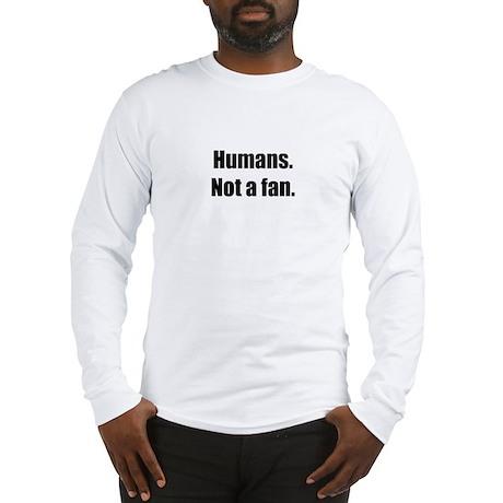Humans. Not a fan. Long Sleeve T-Shirt