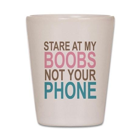 Stare at my Boobs not your Phone Shot Glass