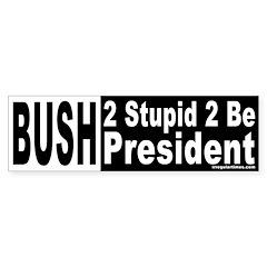 Bush: 2 Stupid Bumper Bumper Sticker