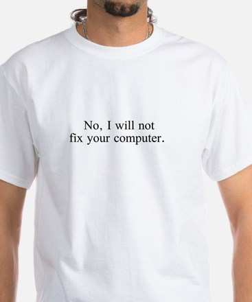 No i will not fix your computer. White T-Shirt