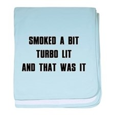 Smoked a bit Turbo lit And that was it baby blanke