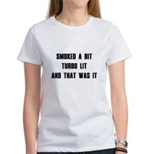 Smoked a bit Turbo lit And that was it Tee