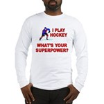 I PLAY HOCKEY WHATS YOUR SUPERPOWER Long Sleeve T-