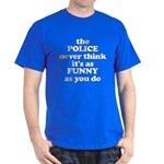 The Police Never Think Its Funny Dark T-Shirt