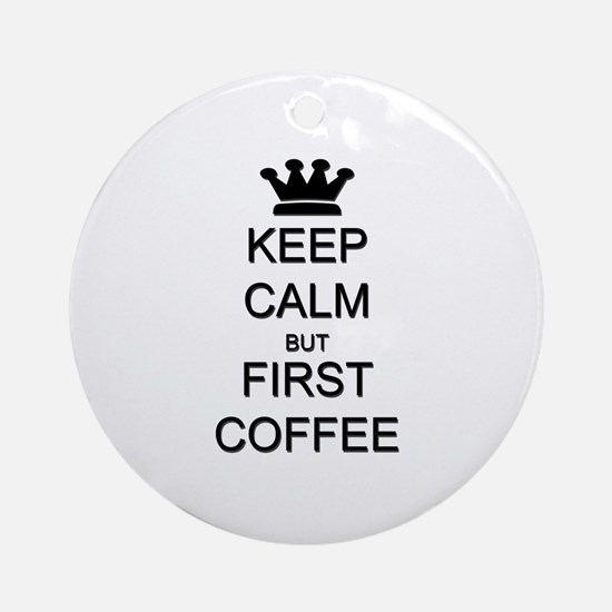 Keep Calm But First Coffee Ornament (Round)