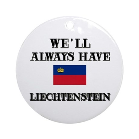 We Will Always Have Liechtenstein Ornament (Round)