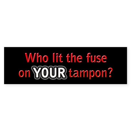 Who lit the fuse on YOUR tampon? Bumper Sticker