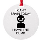 I cant brain today, I have the dumb Round Ornament