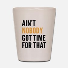 Aint Nobody Got Time For That Shot Glass