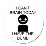 I cant brain today, I have the dumb Round Car Magn - I can't brain today, I have the dumb - Availble Colors: White