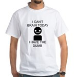 Can't Brain Today White T-Shirt - I Can't Brain Today, I Have The Dumb - Availble Sizes:Small,Medium,Large,X-Large,X-Large Tall (+$3.00),2X-Large (+$3.00),2X-Large Tall (+$3.00),3X-Large (+$3.00),3X-Large Tall (+$3.00),4X-Large (+$3.00) - Availble Colors: White