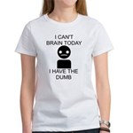 Can't Brain Today Women's T-Shirt - I Can't Brain Today, I Have The Dumb - Availble Sizes:Small,Medium,Large,X-Large,2X-Large (+$3.00) - Availble Colors: White