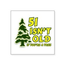51 Isn't Old, If You're A Tree Square Sticker 3&qu