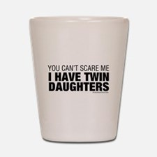 Cant Scare Me I Have Twin Daughters Shot Glass
