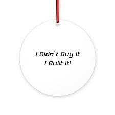 I Didn't Buy It I Built It Ornament (Round)