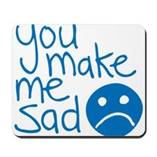 You make me sad. Mousepad