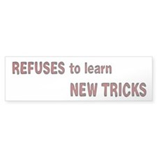 refuses to learn new tricks Bumper Sticker
