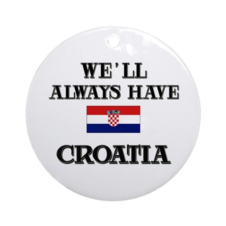 We Will Always Have Croatia Ornament (Round)