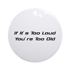 If It's Too Loud You're Too Old Ornament (Round)