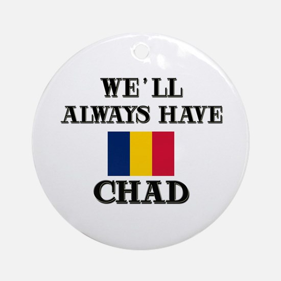 We Will Always Have Chad Ornament (Round)