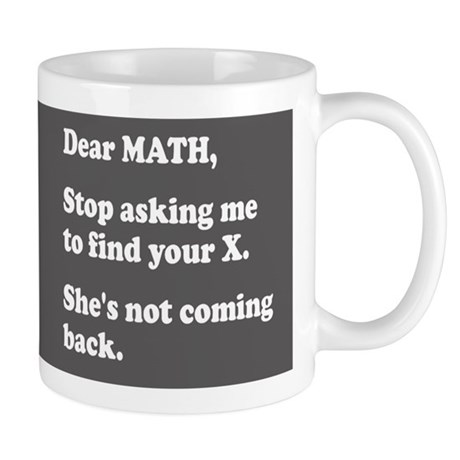 Dear Math, Stop Asking Me to Find Your X! Mug by RealEvilTees Dear Math Stop Asking Me To Find Your X