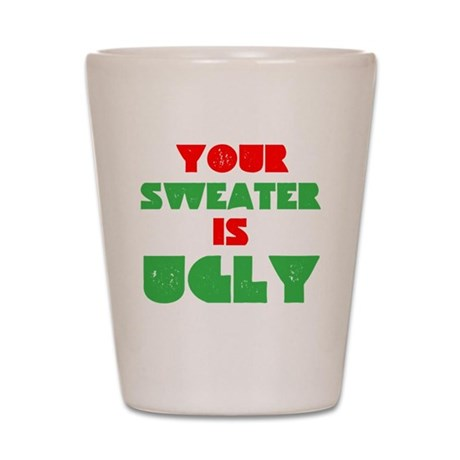 Your Christmas Sweater Is Ugly Shot Glass