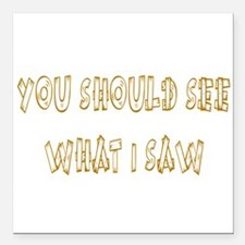 You Should See What I Saw.png Square Car Magnet 3""