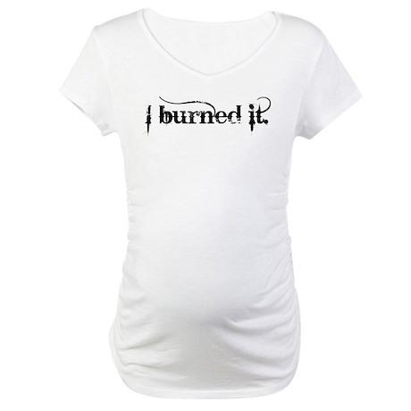 I burned it. Maternity T-Shirt