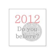 "2012 Do you believe? Square Sticker 3"" x 3"""