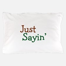 Just Sayin' Pillow Case