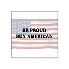 "Be Proud - Buy American Square Sticker 3"" x 3"""