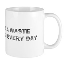 Every day is a waste. Mug