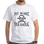 My Wake, Your Funeral White T-Shirt