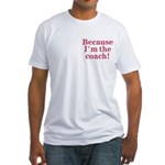 Because I'm The coach Fitted T-Shirt