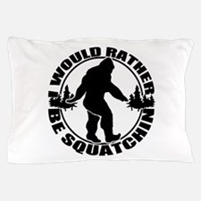 Rather be Squatchin Pillow Case